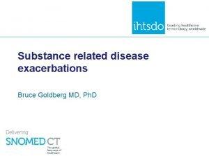 Substance related disease exacerbations Bruce Goldberg MD Ph
