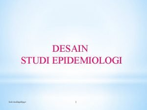DESAIN STUDI EPIDEMIOLOGI krisstudiepidppt 1 DESAIN EPIDEMIOLOGI BERDASARKAN