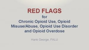 RED FLAGS for Chronic Opioid Use Opioid MisuseAbuse