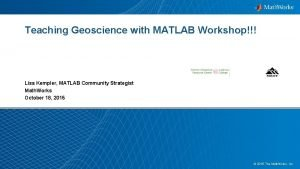 Teaching Geoscience with MATLAB Workshop Lisa Kempler MATLAB