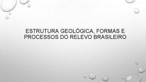 ESTRUTURA GEOLGICA FORMAS E PROCESSOS DO RELEVO BRASILEIRO