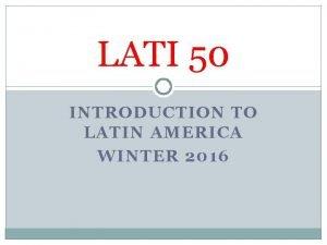 LATI 50 INTRODUCTION TO LATIN AMERICA WINTER 2016
