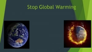 Stop Global Warming What is Global Warming The