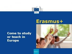 Erasmus Come to study or teach in Europe