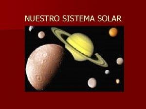 NUESTRO SISTEMA SOLAR Componentes del Sistema Solar n
