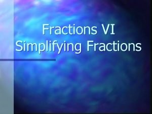 Fractions VI Simplifying Fractions Factor A number that