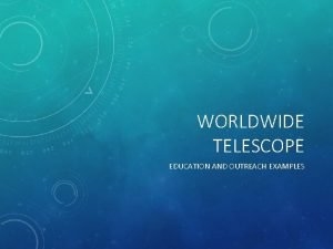 WORLDWIDE TELESCOPE EDUCATION AND OUTREACH EXAMPLES WORLDWIDE TELESCOPE