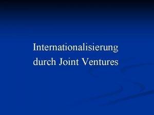 Internationalisierung durch Joint Ventures Internationale Joint Ventures Unternehmungen