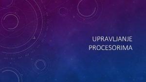 UPRAVLJANJE PROCESORIMA Osnovni resurs svakog raunarskog sistema procesori
