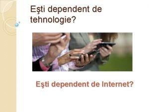 Eti dependent de tehnologie Eti dependent de Internet