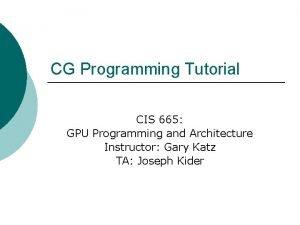 CG Programming Tutorial CIS 665 GPU Programming and