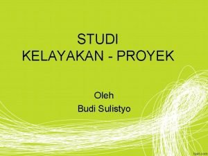 STUDI KELAYAKAN PROYEK Oleh Budi Sulistyo Studi Kelayakan