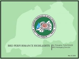 BRD PERFORMANCE HIGHLIGHTS By Thogne TURATSINZE BRD Managing