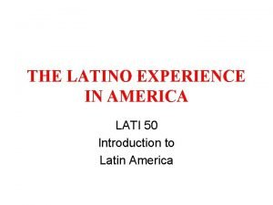 THE LATINO EXPERIENCE IN AMERICA LATI 50 Introduction