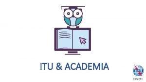 ITU ACADEMIA June 2014 012016 About ITU 2