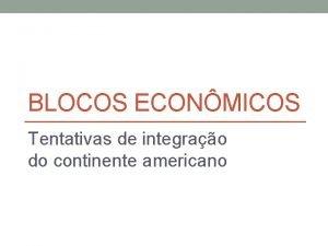 BLOCOS ECONMICOS Tentativas de integrao do continente americano