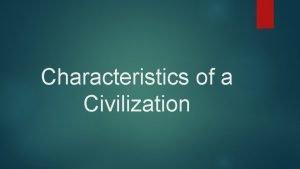 Characteristics of a Civilization Civilization A complex culture