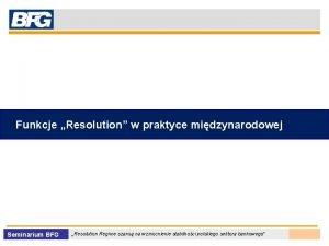 Funkcje Resolution w praktyce midzynarodowej Seminarium BFG Resolution