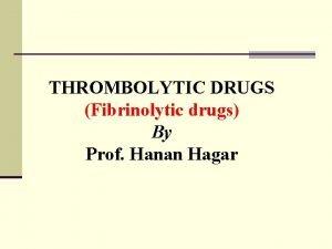 THROMBOLYTIC DRUGS Fibrinolytic drugs By Prof Hanan Hagar