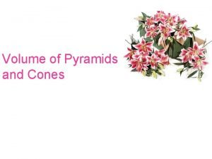 Volume of Pyramids and Cones ObjectivesAssignment Find the