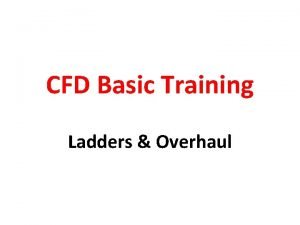 CFD Basic Training Ladders Overhaul Objective To discuss