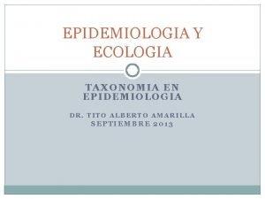EPIDEMIOLOGIA Y ECOLOGIA TAXONOMIA EN EPIDEMIOLOGIA DR TITO