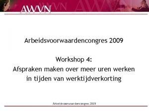 Arbeidsvoorwaardencongres 2009 Workshop 4 Afspraken maken over meer