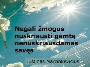 Negali mogus nuskriausti gamt nenuskriausdamas savs Justinas Marcinkeviius
