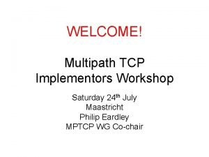 WELCOME Multipath TCP Implementors Workshop Saturday 24 th