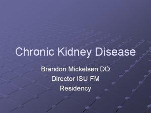 Chronic Kidney Disease Brandon Mickelsen DO Director ISU