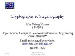 Cryptography Steganography MinShiang Hwang Department of Computer Science