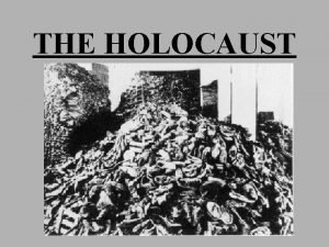 THE HOLOCAUST OBJECTIVES DEFINE THE TERMS HOLOCAUST AND