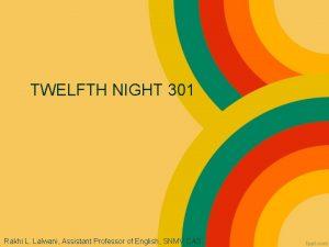 TWELFTH NIGHT 301 Rakhi L Lalwani Assistant Professor