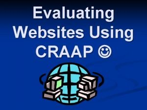 Evaluating Websites Using CRAAP Why Evaluate Websites n