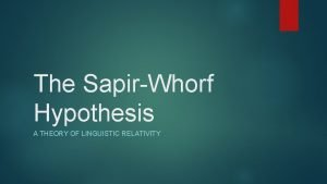 The SapirWhorf Hypothesis A THEORY OF LINGUISTIC RELATIVITY