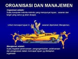 ORGANISASI DAN MANAJEMEN Organisasi adalah Suatu kumpulan individuindividu