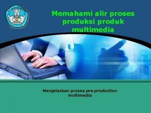 Memahami alir proses produksi produk multimedia Menjelaskan proses