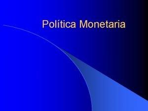 Poltica Monetaria Poltica Monetaria l La poltica monetaria