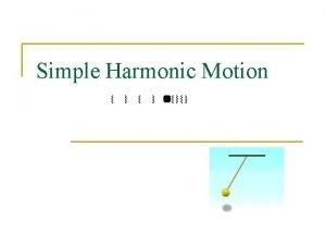 Simple Harmonic Motion Harmonic Motion n n Linear