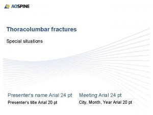 Thoracolumbar fractures Special situations Presenters name Arial 24