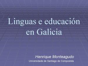 Linguas e educacin en Galicia Henrique Monteagudo Universidade