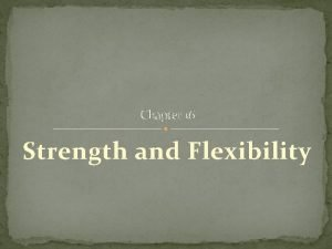 Chapter 16 Strength and Flexibility Strength Flexibility are