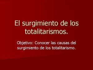 El surgimiento de los totalitarismos Objetivo Conocer las