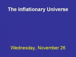 The Inflationary Universe Wednesday November 26 The universe