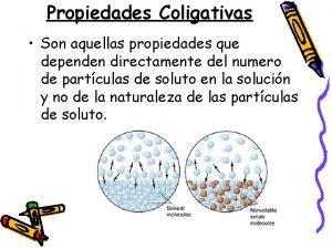 Propiedades Coligativas Son aquellas propiedades que dependen directamente