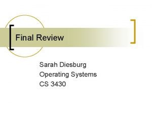 Final Review Sarah Diesburg Operating Systems CS 3430