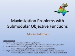 Maximization Problems with Submodular Objective Functions Moran Feldman