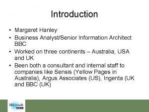 Introduction Margaret Hanley Business AnalystSenior Information Architect BBC