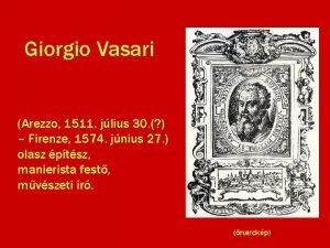 Giorgio Vasari Arezzo 1511 jlius 30 Firenze 1574