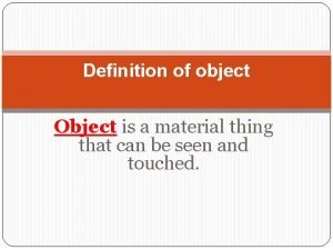 Definition of object Object is a material thing